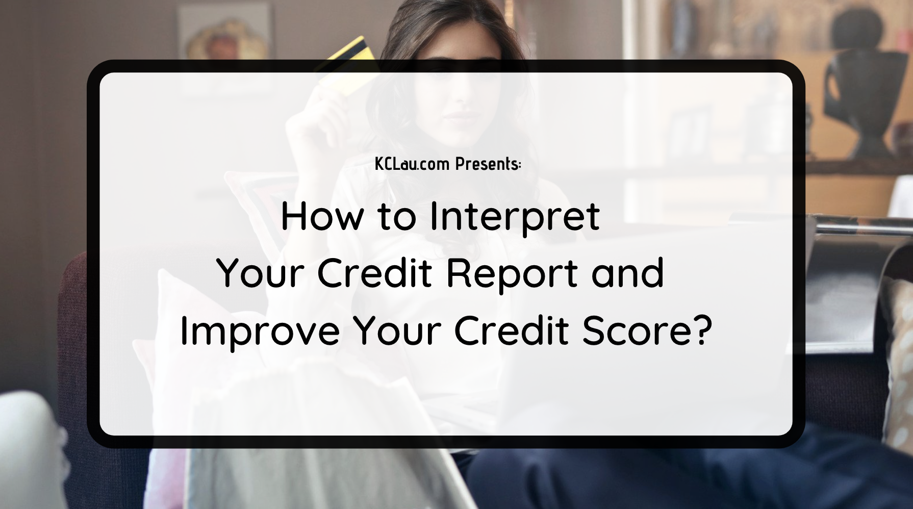 How to Interpret Your Credit Report and Improve Your Credit Score?