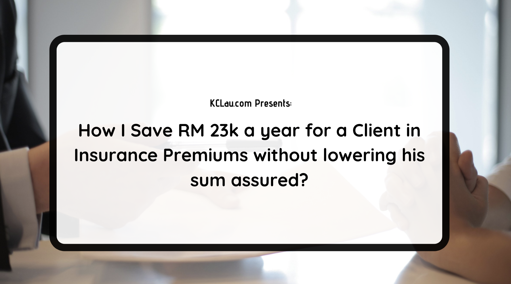 How I Save RM 23k a year for a Client in Insurance Premiums without lowering his sum assured?