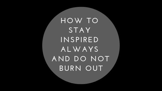 How To Stay Inspired Always And Do Not Burn Out