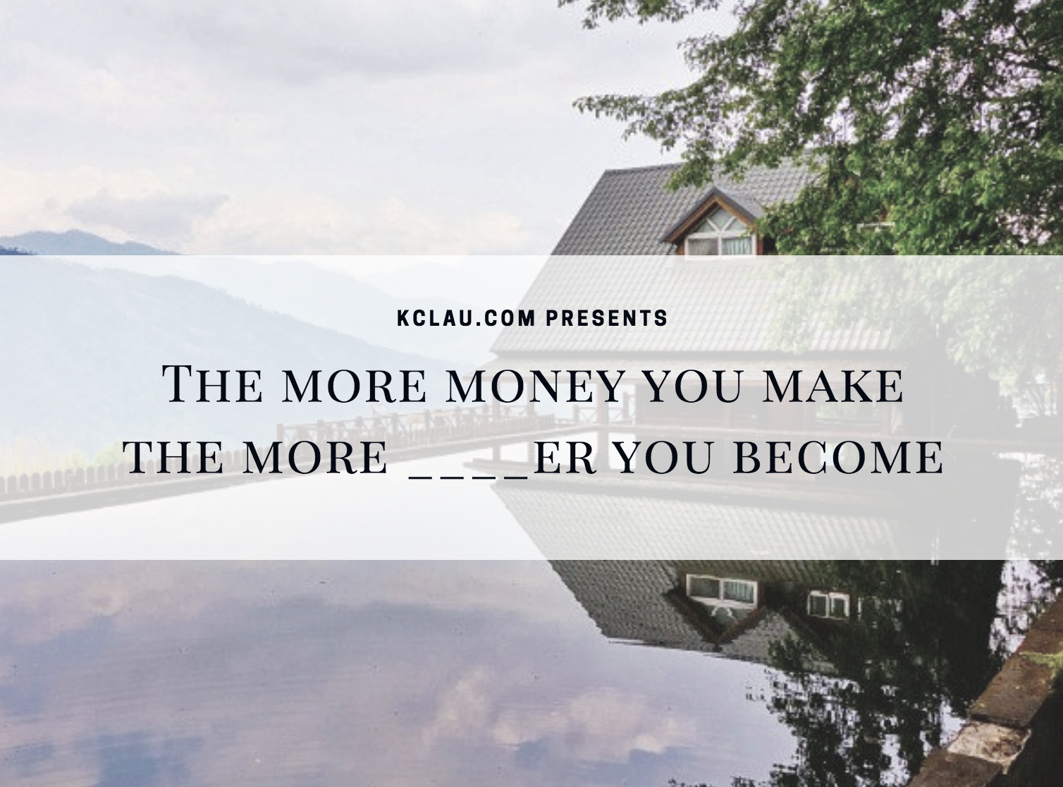 The More Money You Make, the _ _ _ _ er You Become.