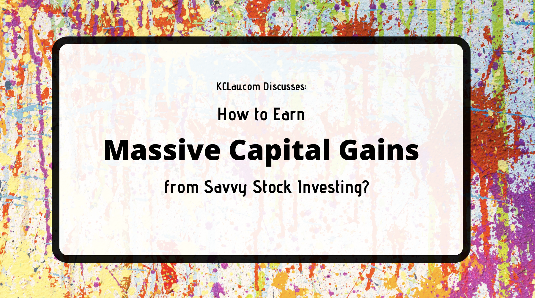 How to Earn Massive Capital Gains from Savvy Stock Investing?
