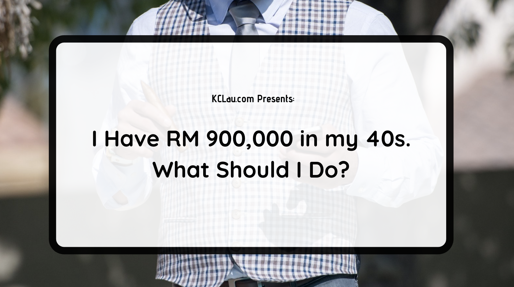 I Have RM 900,000 in my 40s. What Should I Do?